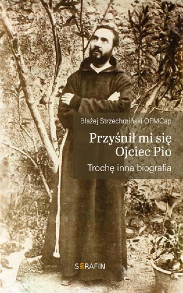 Przyśnił mi się Ojciec Pio. Trochę inna biografia - br. Błażej Strzechmiński OFMCap